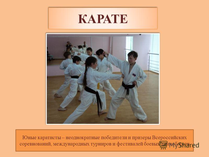 КАРАТЕ Юные каратисты – неоднократные победители и призеры Всероссийских соревнований, международных турниров и фестивалей боевых единоборств