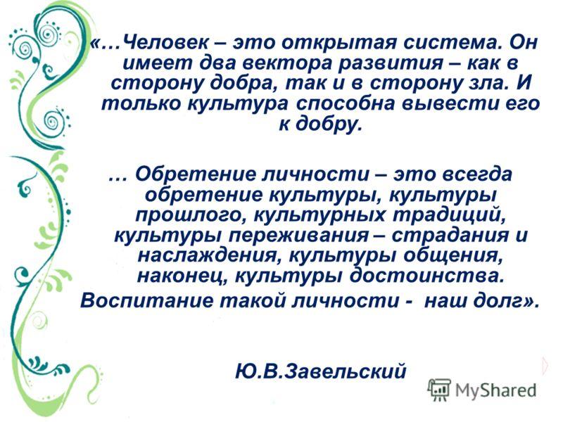 «…Человек – это открытая система. Он имеет два вектора развития – как в сторону добра, так и в сторону зла. И только культура способна вывести его к добру. … Обретение личности – это всегда обретение культуры, культуры прошлого, культурных традиций,