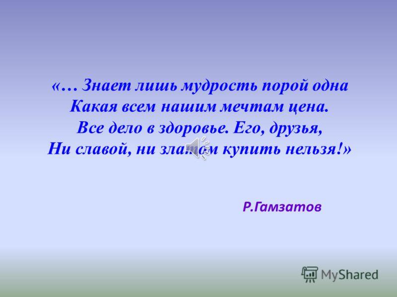 «… Знает лишь мудрость порой одна Какая всем нашим мечтам цена. Все дело в здоровье. Его, друзья, Ни славой, ни златом купить нельзя!» Р.Гамзатов