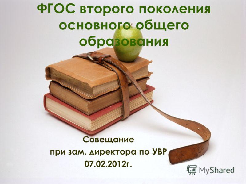 ФГОС второго поколения основного общего образования Совещание при зам. директора по УВР 07.02.2012г.