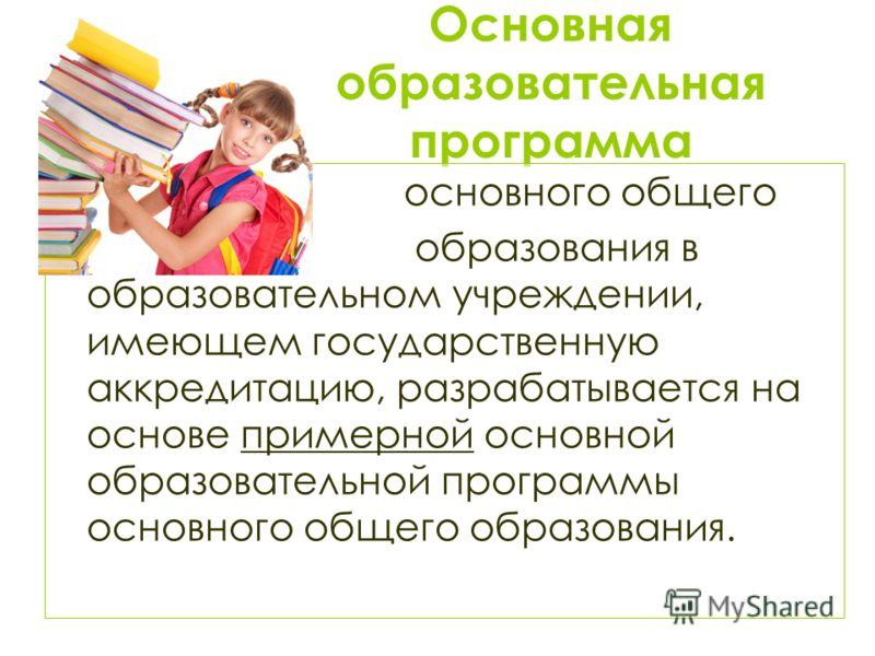 Основная образовательная программа основного общего образования в образовательном учреждении, имеющем государственную аккредитацию, разрабатывается на основе примерной основной образовательной программы основного общего образования.