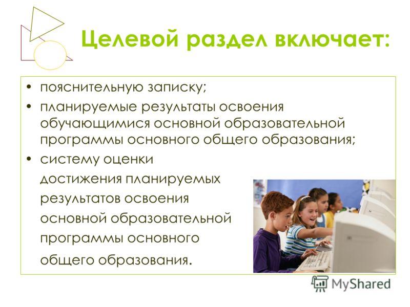 Целевой раздел включает: пояснительную записку; планируемые результаты освоения обучающимися основной образовательной программы основного общего образования; систему оценки достижения планируемых результатов освоения основной образовательной программ