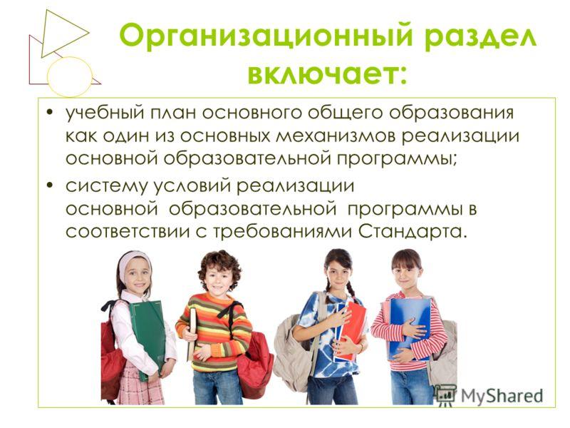Организационный раздел включает: учебный план основного общего образования как один из основных механизмов реализации основной образовательной программы; систему условий реализации основной образовательной программы в соответствии с требованиями Стан