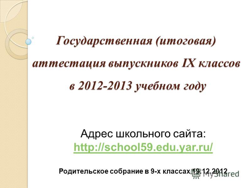 Государственная (итоговая) аттестация выпускников IX классов в 2012-2013 учебном году Адрес школьного сайта: http://school59.edu.yar.ru/ http://school59.edu.yar.ru/ Родительское собрание в 9-х классах 19.12.2012