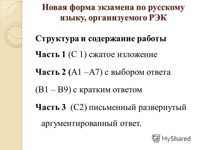 Новая форма экзамена по русскому языку, организуемого РЭК Структура и содержание работы Часть 1 (С 1) сжатое изложение Часть 2 (А1 –А7) с выбором ответа (В1 – В9) с кратким ответом Часть 3 (С2) письменный развернутый аргументированный ответ.