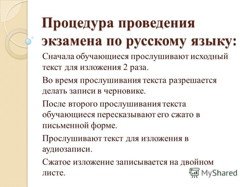 Процедура проведения экзамена по русскому языку: Сначала обучающиеся прослушивают исходный текст для изложения 2 раза. Во время прослушивания текста разрешается делать записи в черновике. После второго прослушивания текста обучающиеся пересказывают е
