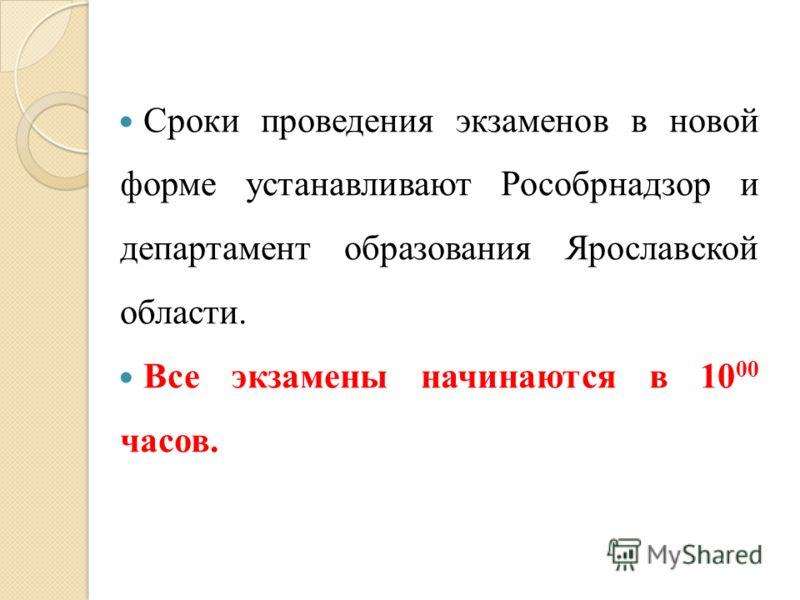 Сроки проведения экзаменов в новой форме устанавливают Рособрнадзор и департамент образования Ярославской области. Все экзамены начинаются в 10 00 часов.