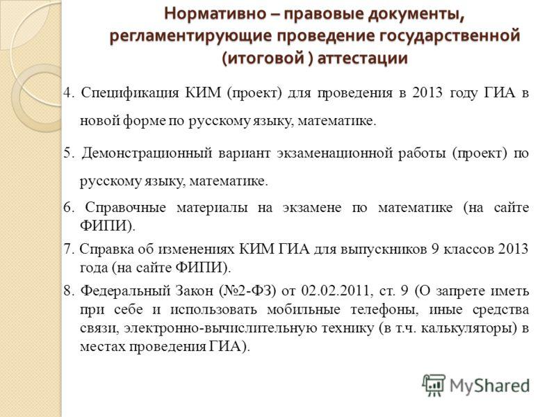 Нормативно – правовые документы, регламентирующие проведение государственной ( итоговой ) аттестации 4. Спецификация КИМ (проект) для проведения в 2013 году ГИА в новой форме по русскому языку, математике. 5. Демонстрационный вариант экзаменационной