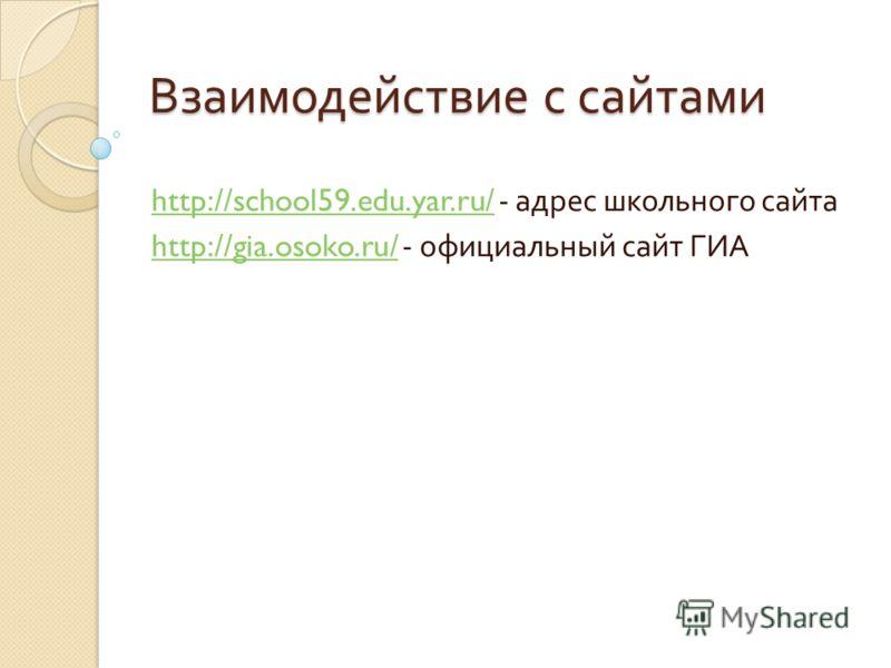 Взаимодействие с сайтами http://school59.edu.yar.ru/http://school59.edu.yar.ru/ - адрес школьного сайта http://gia.osoko.ru/http://gia.osoko.ru/ - официальный сайт ГИА