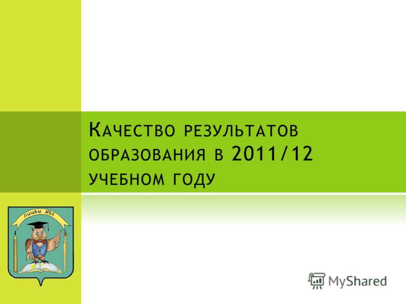 К АЧЕСТВО РЕЗУЛЬТАТОВ ОБРАЗОВАНИЯ В 2011/12 УЧЕБНОМ ГОДУ