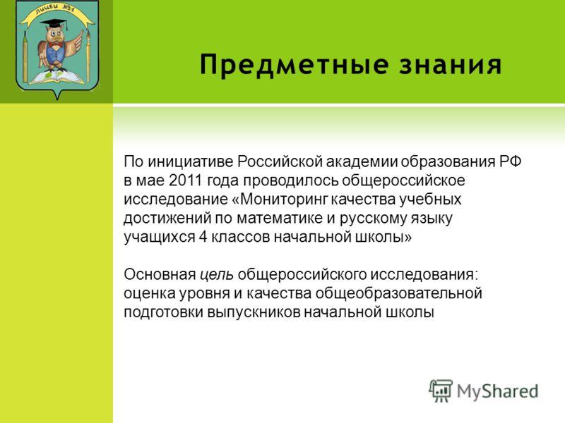 Предметные знания По инициативе Российской академии образования РФ в мае 2011 года проводилось общероссийское исследование «Мониторинг качества учебных достижений по математике и русскому языку учащихся 4 классов начальной школы» Основная цель общеро
