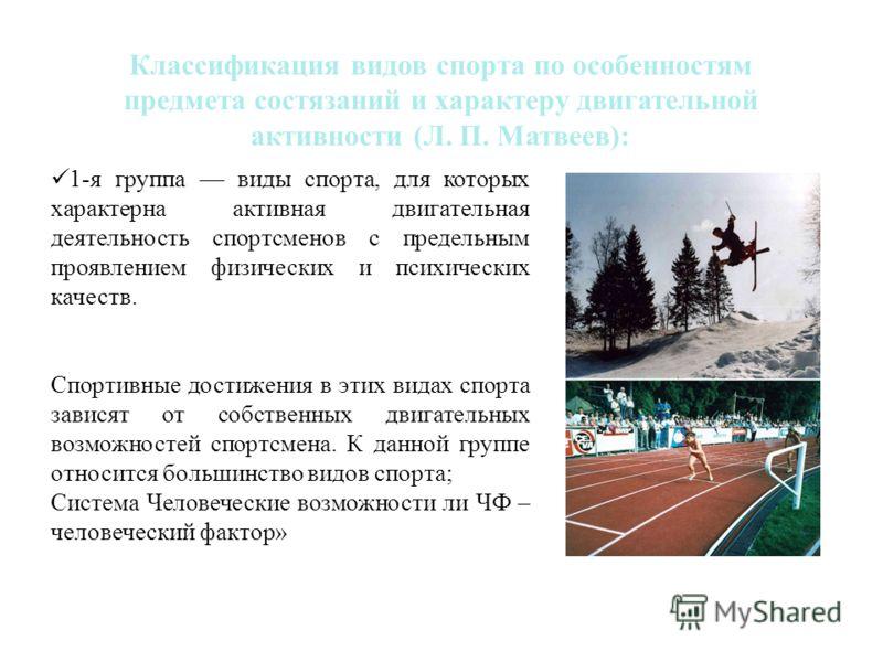 1-я группа виды спорта, для которых характерна активная двигательная деятельность спортсменов с предельным проявлением физических и психических качеств. Спортивные достижения в этих видах спорта зависят от собственных двигательных возможностей спортс