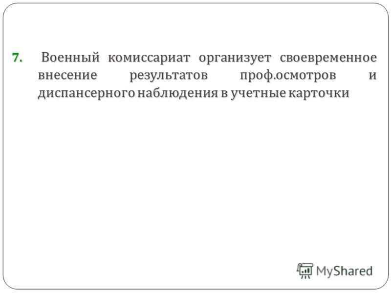 7. Военный комиссариат организует своевременное внесение результатов проф. осмотров и диспансерного наблюдения в учетные карточки