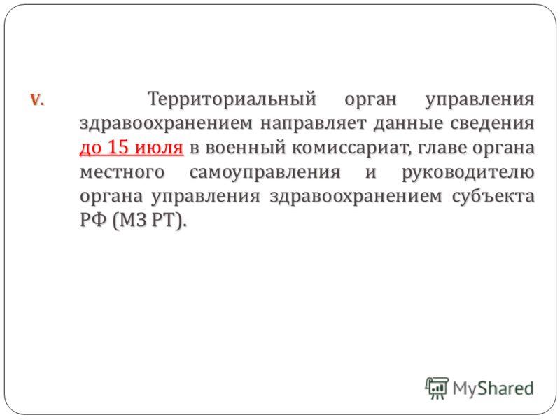 V. Территориальный орган управления здравоохранением направляет данные сведения до 15 июля в военный комиссариат, главе органа местного самоуправления и руководителю органа управления здравоохранением субъекта РФ ( МЗ РТ ).