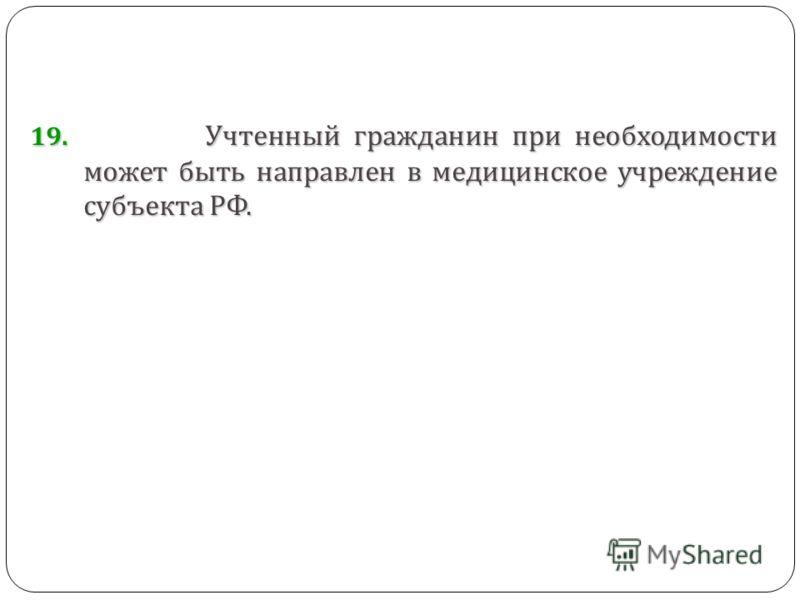 19. Учтенный гражданин при необходимости может быть направлен в медицинское учреждение субъекта РФ.