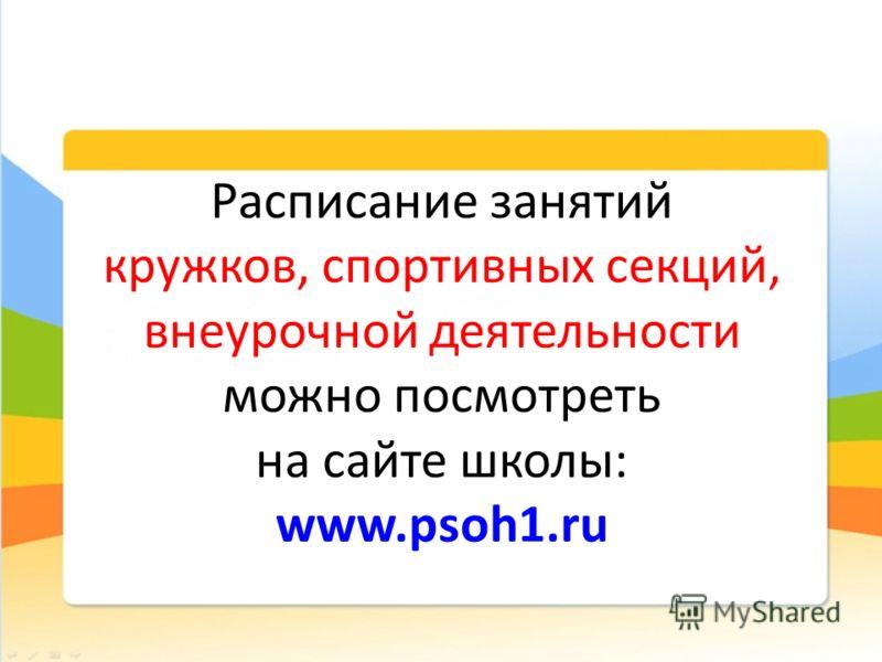 Расписание занятий кружков, спортивных секций, внеурочной деятельности можно посмотреть на сайте школы: www.psoh1.ru
