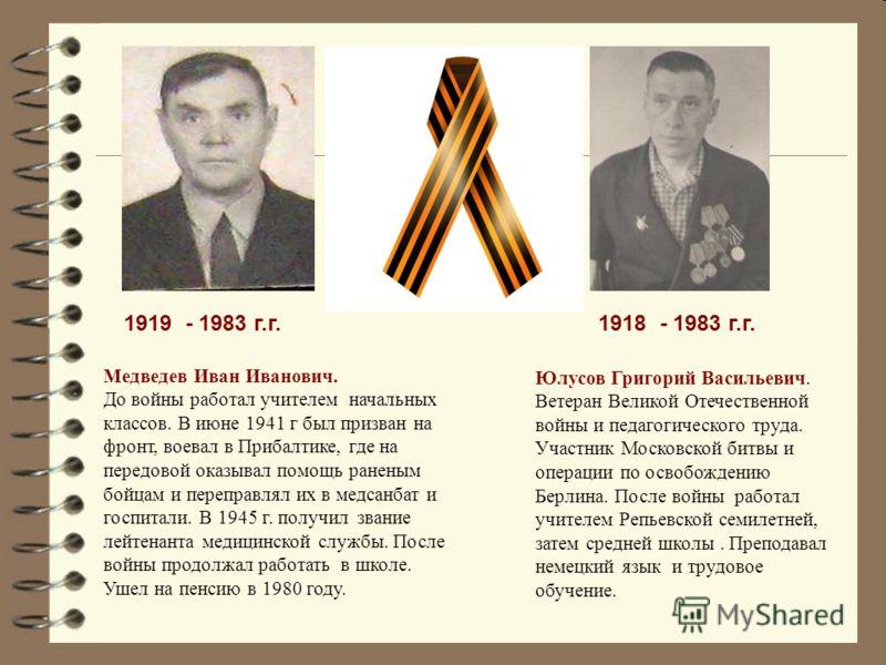 1919 - 1983 г.г. Медведев Иван Иванович. До войны работал учителем начальных классов. В июне 1941 г был призван на фронт, воевал в Прибалтике, где на передовой оказывал помощь раненым бойцам и переправлял их в медсанбат и госпитали. В 1945 г. получил