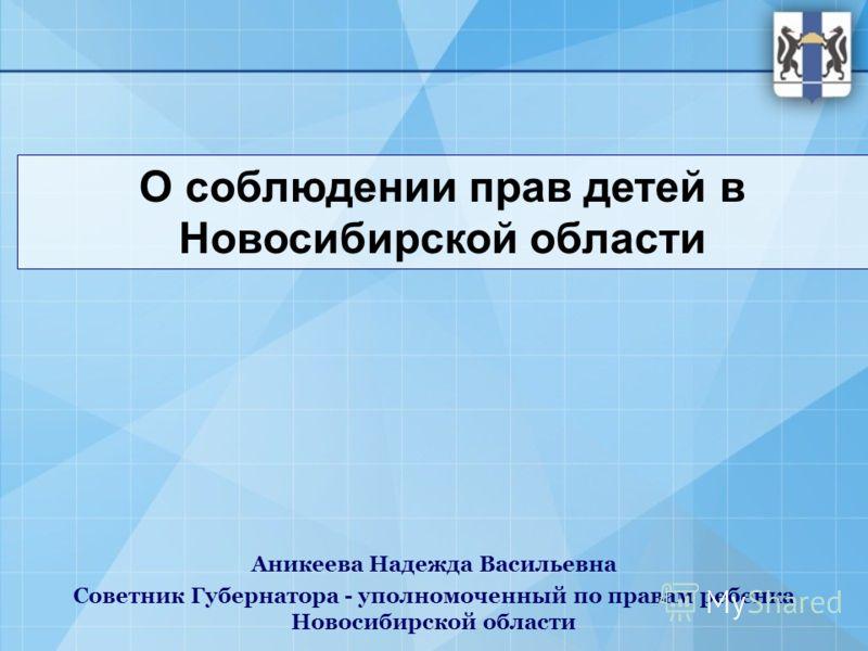 О соблюдении прав детей в Новосибирской области Аникеева Надежда Васильевна Советник Губернатора - уполномоченный по правам ребенка Новосибирской области