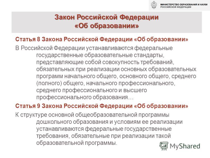 Статья 8 Закона Российской Федерации «Об образовании» В Российской Федерации устанавливаются федеральные государственные образовательные стандарты, представляющие собой совокупность требований, обязательных при реализации основных образовательных про