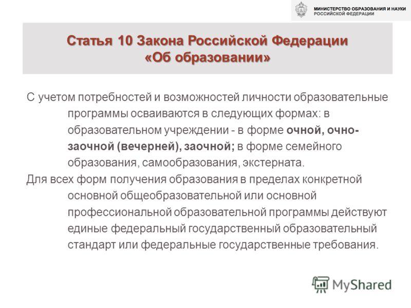 Статья 10 Закона Российской Федерации «Об образовании» С учетом потребностей и возможностей личности образовательные программы осваиваются в следующих формах: в образовательном учреждении - в форме очной, очно- заочной (вечерней), заочной; в форме се