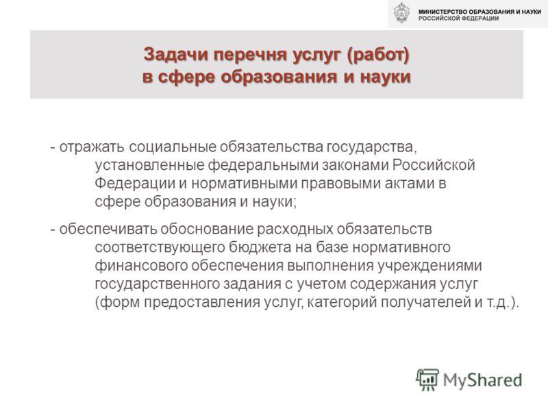 Задачи перечня услуг (работ) в сфере образования и науки - отражать социальные обязательства государства, установленные федеральными законами Российской Федерации и нормативными правовыми актами в сфере образования и науки; - обеспечивать обоснование