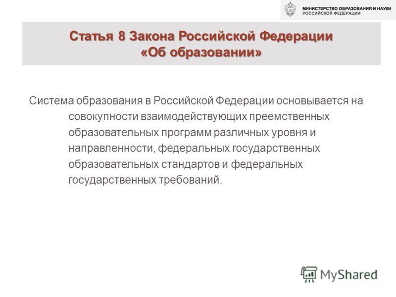 Статья 8 Закона Российской Федерации «Об образовании» Система образования в Российской Федерации основывается на совокупности взаимодействующих преемственных образовательных программ различных уровня и направленности, федеральных государственных обра