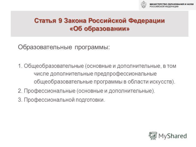 Статья 9 Закона Российской Федерации «Об образовании» Статья 9 Закона Российской Федерации «Об образовании» Образовательные программы: 1. Общеобразовательные (основные и дополнительные, в том числе дополнительные предпрофессиональные общеобразователь