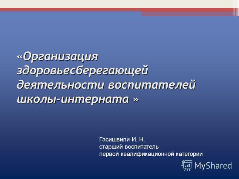 «Организация здоровьесберегающей деятельности воспитателей школы-интерната » Гасишвили И. Н. старший воспитатель первой квалификационной категории