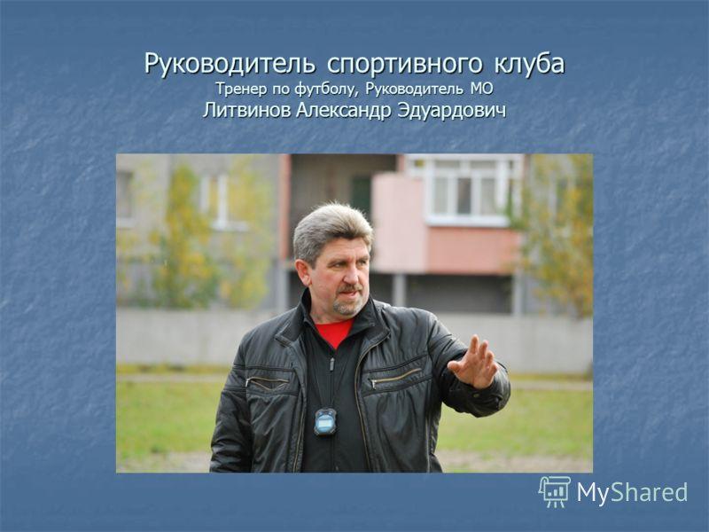 Руководитель спортивного клуба Тренер по футболу, Руководитель МО Литвинов Александр Эдуардович