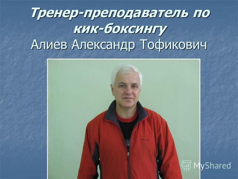 Тренер-преподаватель по кик-боксингу Алиев Александр Тофикович
