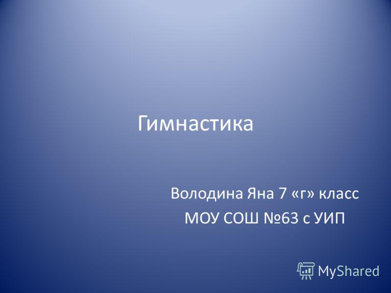 Гимнастика Володина Яна 7 «г» класс МОУ СОШ 63 с УИП