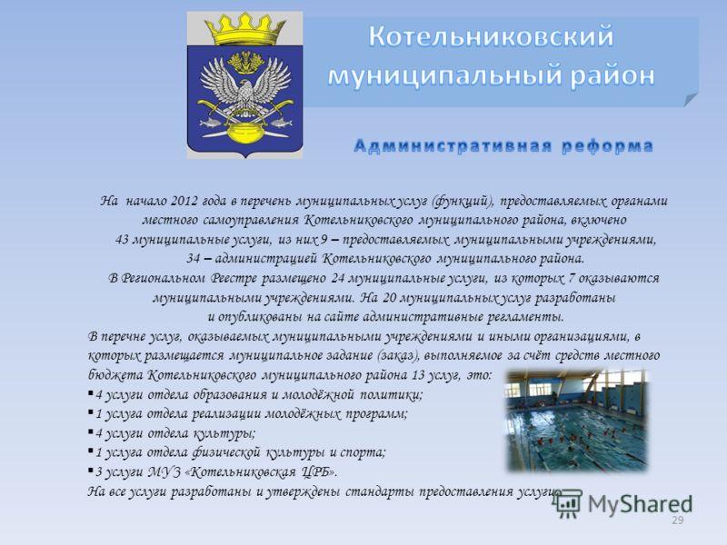 29 На начало 2012 года в перечень муниципальных услуг (функций), предоставляемых органами местного самоуправления Котельниковского муниципального района, включено 43 муниципальные услуги, из них 9 – предоставляемых муниципальными учреждениями, 34 – а