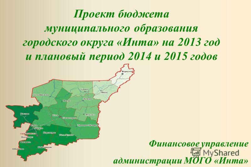 Проект бюджета муниципального образования городского округа «Инта» на 2013 год и плановый период 2014 и 2015 годов Финансовое управление администрации МОГО «Инта»