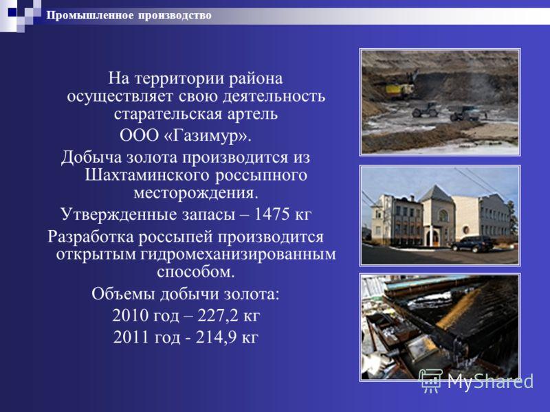 Промышленное производство На территории района осуществляет свою деятельность старательская артель ООО «Газимур». Добыча золота производится из Шахтаминского россыпного месторождения. Утвержденные запасы – 1475 кг Разработка россыпей производится отк