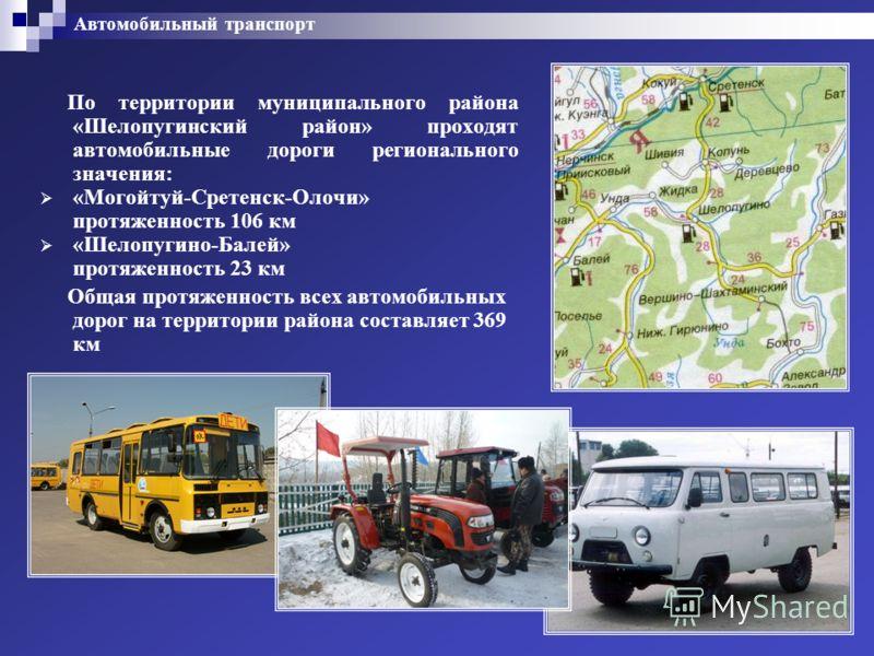 Автомобильный транспорт По территории муниципального района «Шелопугинский район» проходят автомобильные дороги регионального значения: «Могойтуй-Сретенск-Олочи» протяженность 106 км «Шелопугино-Балей» протяженность 23 км Общая протяженность всех авт