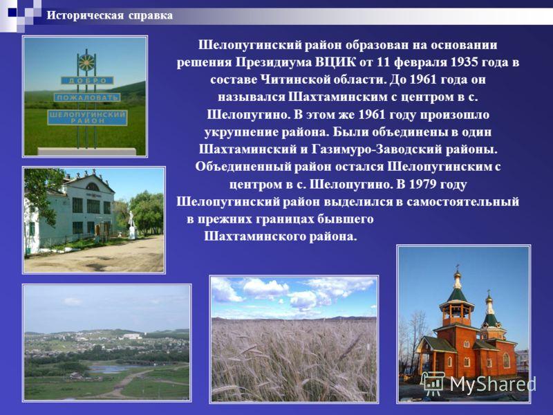 Историческая справка Шелопугинский район образован на основании решения Президиума ВЦИК от 11 февраля 1935 года в составе Читинской области. До 1961 года он назывался Шахтаминским с центром в с. Шелопугино. В этом же 1961 году произошло укрупнение ра