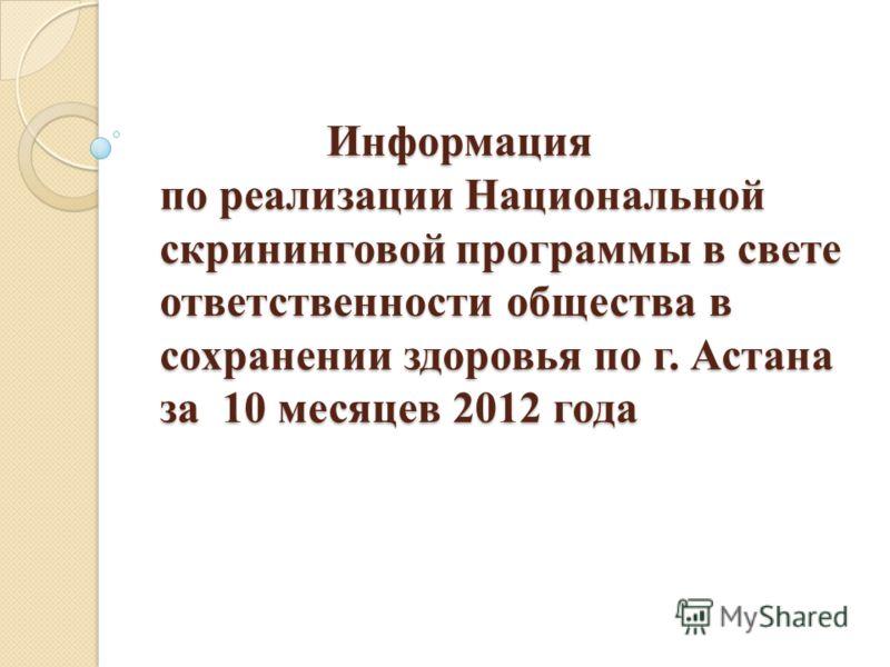 Информация по реализации Национальной скрининговой программы в свете ответственности общества в сохранении здоровья по г. Астана за 10 месяцев 2012 года Информация по реализации Национальной скрининговой программы в свете ответственности общества в с