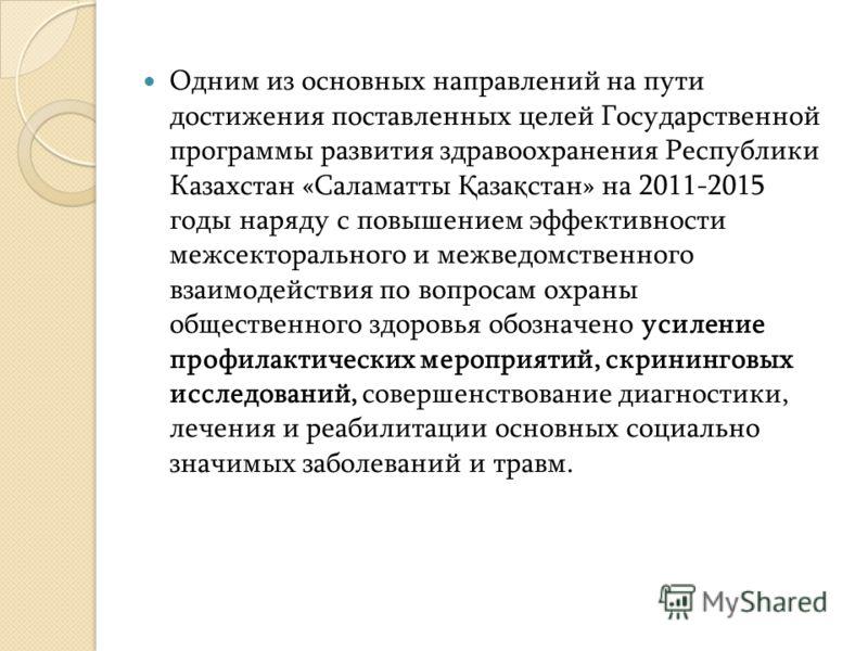 Одним из основных направлений на пути достижения поставленных целей Государственной программы развития здравоохранения Республики Казахстан «Саламатты Қ аза қ стан» на 2011-2015 годы наряду с повышением эффективности межсекторального и межведомственн