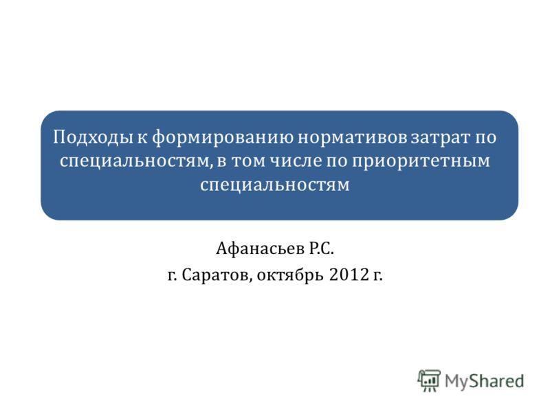 Подходы к формированию нормативов затрат по специальностям, в том числе по приоритетным специальностям Афанасьев Р.С. г. Саратов, октябрь 2012 г.