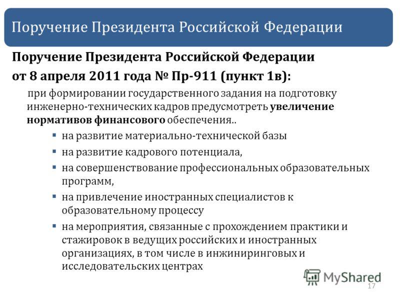 Поручение Президента Российской Федерации от 8 апреля 2011 года Пр-911 (пункт 1в): при формировании государственного задания на подготовку инженерно-технических кадров предусмотреть увеличение нормативов финансового обеспечения.. на развитие материал