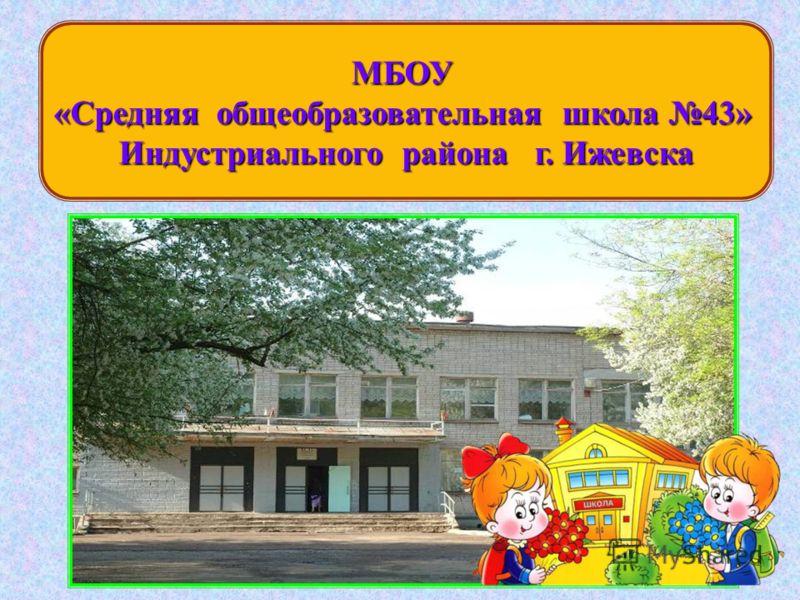 МБОУ «Средняя общеобразовательная школа 43» Индустриального района г. Ижевска