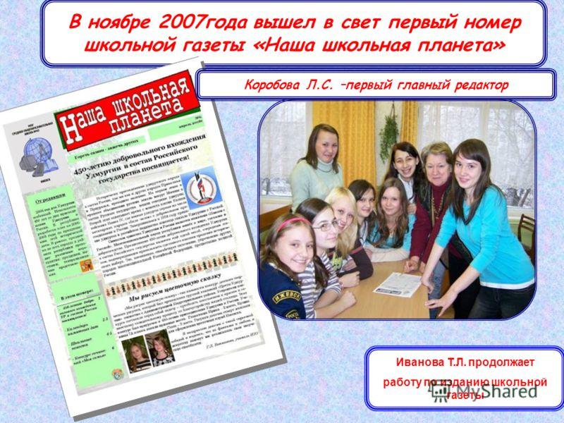 30 В ноябре 2007года вышел в свет первый номер школьной газеты «Наша школьная планета» Коробова Л.С. –первый главный редактор Иванова Т.Л. продолжает работу по изданию школьной газеты