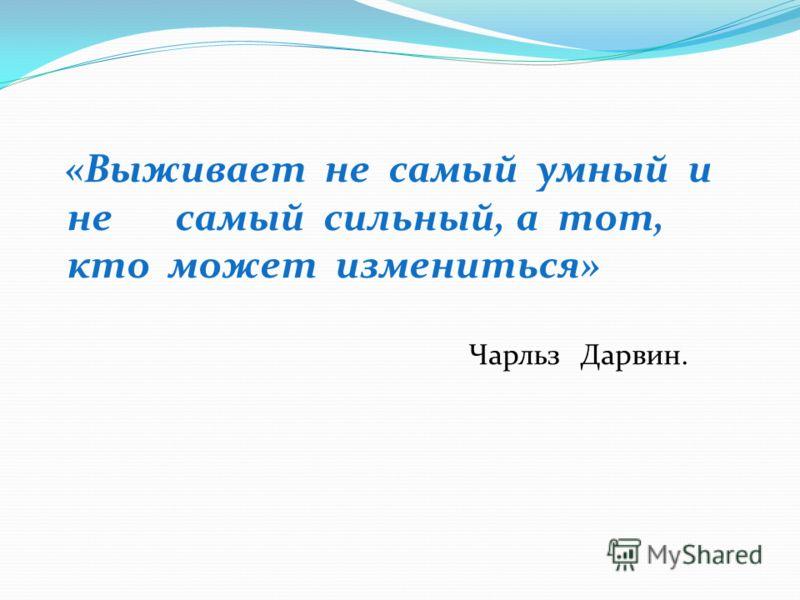 «Выживает не самый умный и не самый сильный, а тот, кто может измениться» Чарльз Дарвин.