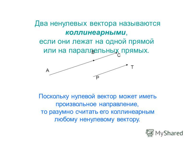 Два ненулевых вектора называются коллинеарными, если они лежат на одной прямой или на параллельных прямых. Поскольку нулевой вектор может иметь произвольное направление, то разумно считать его коллинеарным любому ненулевому вектору. А В С Р Т