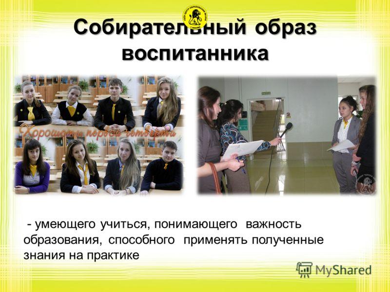 Собирательный образ воспитанника - умеющего учиться, понимающего важность образования, способного применять полученные знания на практике