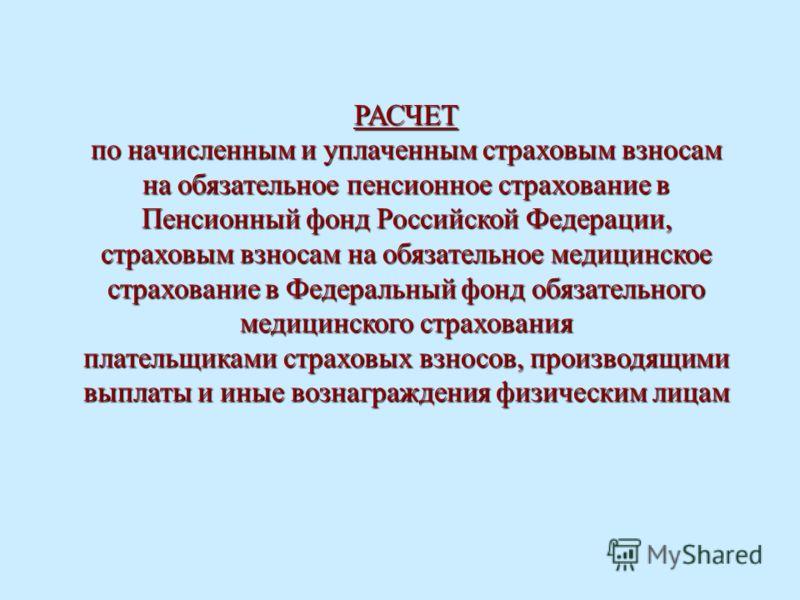 РАСЧЕТ по начисленным и уплаченным страховым взносам на обязательное пенсионное страхование в Пенсионный фонд Российской Федерации, страховым взносам на обязательное медицинское страхование в Федеральный фонд обязательного медицинского страхования пл