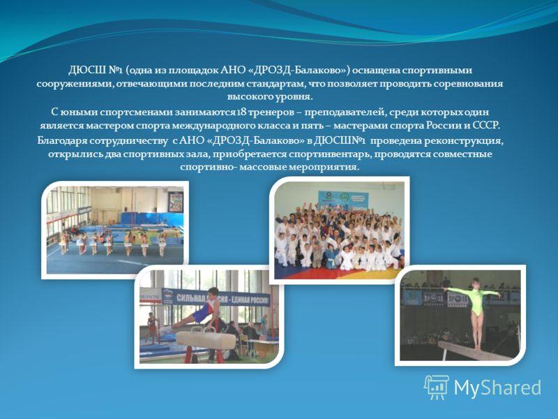 ДЮСШ 1 (одна из площадок АНО «ДРОЗД-Балаково») оснащена спортивными сооружениями, отвечающими последним стандартам, что позволяет проводить соревнования высокого уровня. С юными спортсменами занимаются 18 тренеров – преподавателей, среди которых один