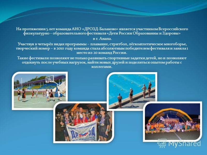 На протяжении 5 лет команда АНО «ДРОЗД-Балаково» является участником Всероссийского физкультурно – образовательного фестиваля «Дети России Образованны и Здоровы» в г. Анапа. Участвуя в четырёх видах программы – плавание, стритбол, лёгкоатлетическое м