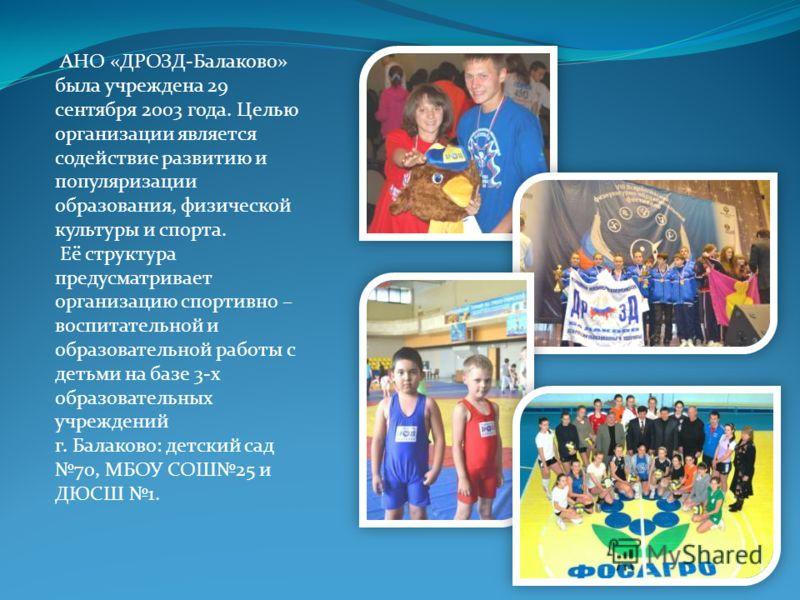 АНО «ДРОЗД-Балаково» была учреждена 29 сентября 2003 года. Целью организации является содействие развитию и популяризации образования, физической культуры и спорта. Её структура предусматривает организацию спортивно – воспитательной и образовательной