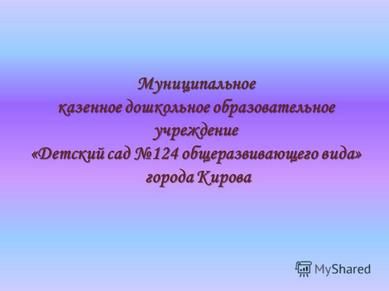 Муниципальное казенное дошкольное образовательное учреждение «Детский сад 124 общеразвивающего вида» города Кирова